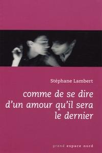 Stéphane Lambert - Comme de se dire d'un amour qu'il sera le dernier.