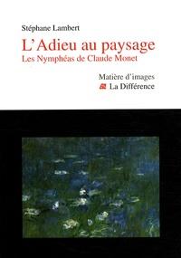 Stéphane Lambert - L'Adieu au paysage - Les Nymphéas de Claude Monet.