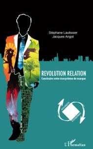Stéphane Lautissier et Jacques Angot - Revolution relation - Construire votre écosystème de marque.