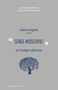 Stéphane Lavignotte - Serge Moscovici ou l'écologie subversive.