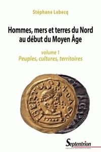 Stéphane Lebecq - Hommes, mers et terres du Nord au début du Moyen Age - Volume 1, Peuples, cultures, territoires.