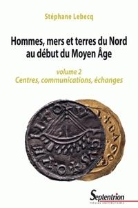 Stéphane Lebecq - Hommes, mers et terres du Nord au début du Moyen Age - Volume 2, Centres, communications, échanges.