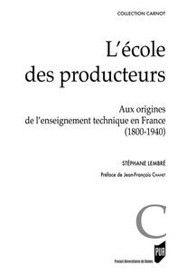 Stéphane Lembré - L'école des producteurs - Aux origines de l'enseignement technique (1800-1940).