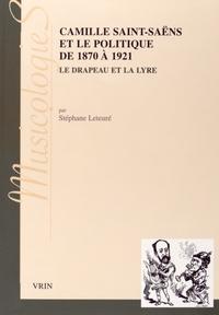 Stéphane Leteuré - Camille Saint-Saëns et le politique de 1870 à 1921 - Le drapeau et la lyre.