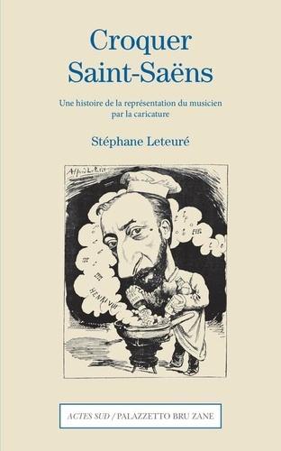 Stéphane Leteuré - Croquer Saint-Saëns - Une histoire de la représentation du musicien par la caricature.
