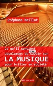 Stephane Maillot - Ce qu'il convient absolument de (ne pas) savoir sur la Musique pour briller en société.