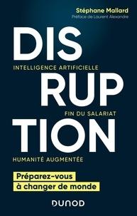 Stéphane Mallard - Disruption - Intelligence artificielle, fin du salariat, humanité augmentée - Préparez-vous à changer le monde.