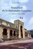 Stéphane Malsagne - Sous l'oeil de la diplomatie française - Le Liban de 1946 à 1990.
