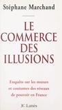 Stéphane Marchand - Le commerce des illusions - Enquête sur les réseaux de pouvoir en France.