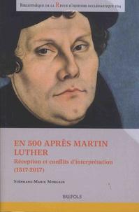 Stéphane-Marie Morgain - En 500 après Martin Luther - Réception et conflits d'interprétation (1517-2017).