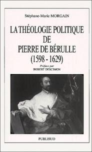 Stéphane-Marie Morgain - La théologie politique de Pierre de Bérulle, (1598-1629).