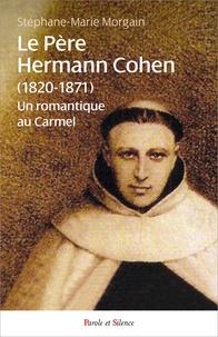 Stéphane-Marie Morgain - Le Père Hermann Cohen (1820-1871) - Un romantique au Carmel.