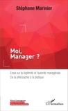 Stéphane Marinier - Moi, Manager ? - Essai sur la légitimité et l'autorité managériale, de la philosophie à la pratique.