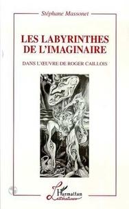 Stéphane Massonet - Les labyrinthes de l'imaginaire dans l'oeuvre de Roger Caillois.