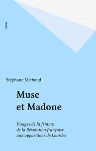 Stéphane Michaud - Muse et madone - Visages de la femme de la Révolution française aux apparitions de Lourdes.