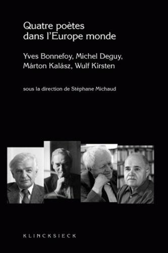 Stéphane Michaud - Quatre poètes dans l'Europe monde - Yves Bonnefoy, Michel Deguy, Marton Kalasz, Wulf Kirsten.