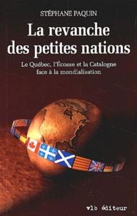 Stéphane Paquin - La revanche des petites nations. - Le Québec, l'Ecosse et la Catalogne face à la mondialisation.