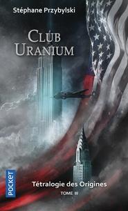 Stéphane Przybylski - La tétralogie des origines Tome 3 : Club Uranium.