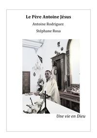 Stéphane Rosa et Antoine Rodriguez - Le Père Antoine Jésus - Une vie en Dieu.