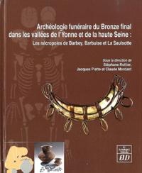 Stéphane Rottier et Jacques Piette - Archéologie funéraire du Bronze final dans les bassins de l'Yonne et de la haute Seine - Les nécropoles de Barbey, Barbuise et La Saulsotte.
