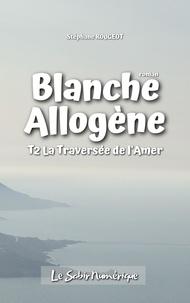 Stéphane ROUGEOT - BLANCHE ALLOGÈNE : T2. LA TRAVERSÉE DE L'AMÈRE.