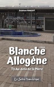 Stéphane ROUGEOT - BLANCHE ALLOGÈNE : T3. AU-DELÀ DE LA MÈRE.