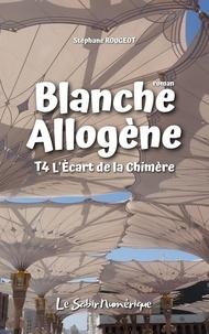 Stéphane Rougeot - Blanche Allogène : T4. L'Écart de la Chimère.