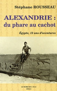 Stéphane Rousseau - Alexandrie : du phare au cachot - Egypte, 12 ans d'aventures.