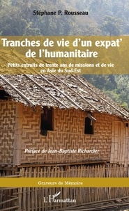 Stéphane Rousseau - Tranches de vie d'un expat' de l'humanitaire - Petits extraits de trente ans de missions et de vie en Asie du Sud-Est.