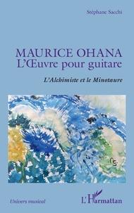 Stéphane Sacchi - Maurice Ohana, l'oeuvre pour guitare - L'Alchimiste et le Minotaure.