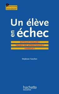Stéphane Sanchez - Un élève en échec : Difficulté scolaire ? Troubles des apprentissages ? Handicap ?.
