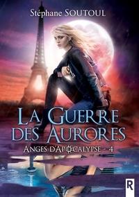 Stéphane Soutoul - Anges d'apocalypse 4 - La guerre des aurores.