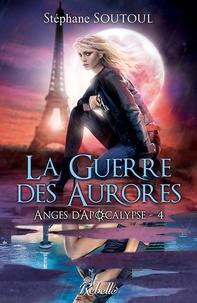 Stéphane Soutoul - Anges d'apocalypse Tome 4 : La guerre des aurores.