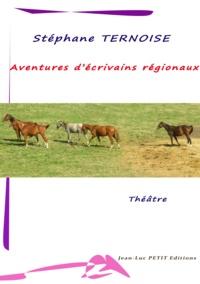 Stéphane Ternoise - Aventures d'écrivains régionaux - pièce de théâtre pour six hommes et une femme plus autres distributions.