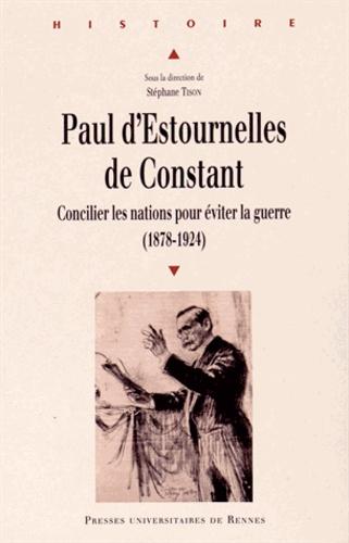 Stéphane Tison - Paul d'Estournelles de Constant - Concilier les nations pour éviter la guerre (1878-1924).