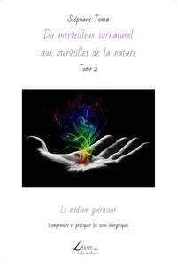 Stephane Toma - Du merveilleux surnaturel aux merveilles de la nat 2 : Le médium guérisseur : Comprendre et pratiquer les soins énergétiques.