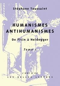Stéphane Toussaint - Humanismes/Antihumanismes - De Ficin à Heidegger Tome 1, Humanitas et Rentabilité.
