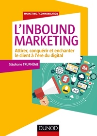 Stéphane Truphème - L'Inbound Marketing - Attirer, conquérir et enchanter le client à l'ère du digital.