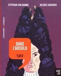 Stéphane Van Damme et Héloïse Chochois - Dans l'absolu - De Louis XIII à Louis XIV.