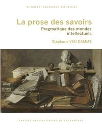 Stéphane Van Damme - La prose des savoirs - Pragmatique des mondes intellectuels.