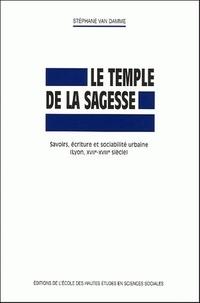 Stéphane Van Damme - Le temple de la sagesse - Savoirs, écriture et sociabilité urbaine (Lyon, XVIIe-XVIIIe siècle).