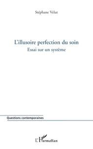 Stéphane Velut - L'illusoire perfection du soin - Essai sur le système.