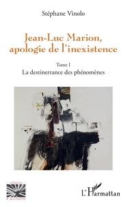 Stéphane Vinolo - Jean-Luc Marion, apologie de l'inexistence - Tome 1, La destinerrance des phénomènes.