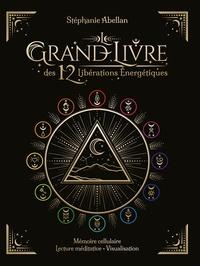 Stéphanie Abellan - Le Grand Livre des 12 libérations énergétiques - Mémoire cellulaire, lecture méditative, visualisation.