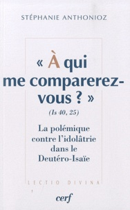 Stéphanie Anthonioz - A qui me comparez-vous ? (Is 40,25) - La polémique contre l'idolâtrie dans le Deutéro-Isaïe.