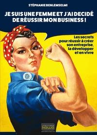 Stéphanie Benlemselmi - Je suis une femme et j'ai décidé de réussir mon business ! - Les secrets pour réussir à créer son entreprise, la développer et en vivre.