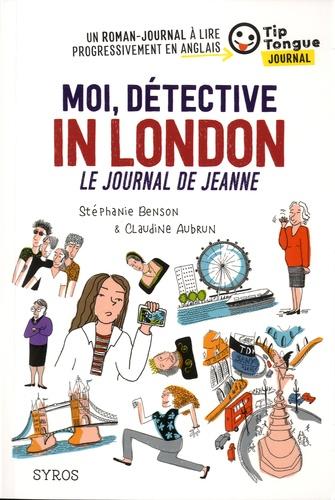 Stéphanie Benson et Claudine Aubrun - Moi, détective in London - Le journal de Jeanne.