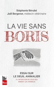 Stéphanie Bérubé et Joël Bergeron - La vie sans Boris - Essai sur le deuil animalier à l'intention de ceux qui aiment les animaux.