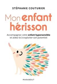 Stéphanie Couturier - Mon enfant hérisson - Accompagner votre enfant hypersensible et aidez-le à exploiter son potentiel.