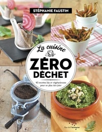 Stéphanie Faustin - La cuisine zéro déchet - 40 recettes bio et végétariennes pour ne plus rien jeter.